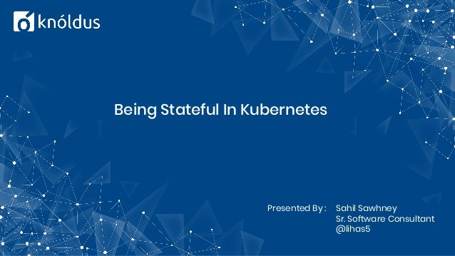 Being Stateful In Kubernetes Presented By : Sahil Sawhney Sr. Software Consultant @lihas5