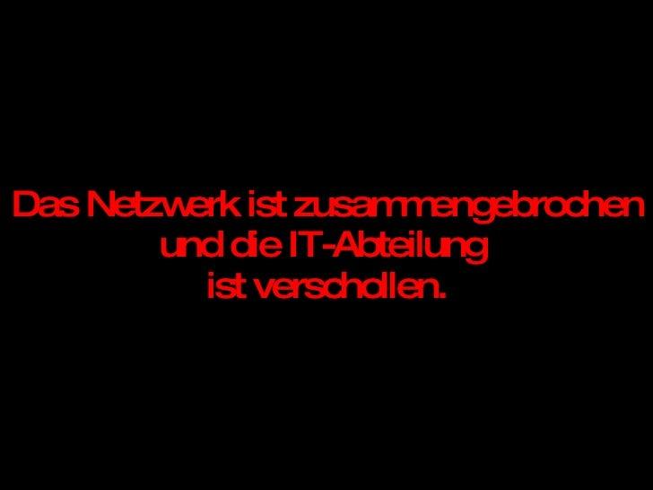 Das Netzwerk ist zusammengebrochen und die IT-Abteilung  ist verschollen.