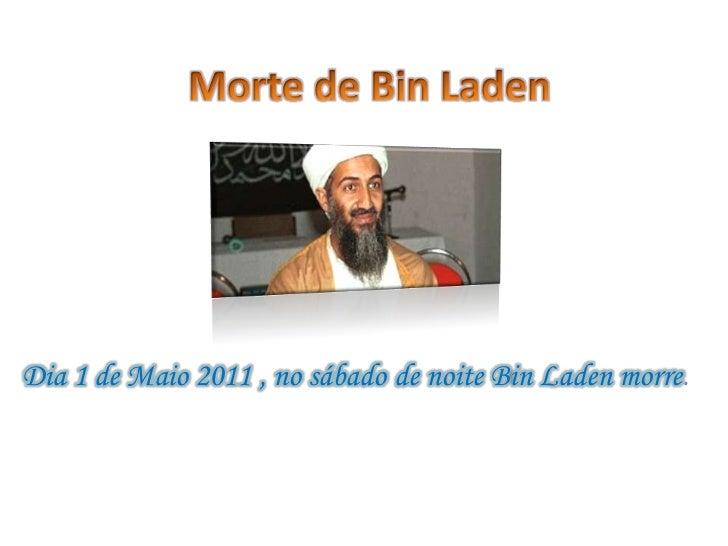 Morte de Bin Laden<br />Dia 1 de Maio 2011 , no sábado de noite Bin Laden morre.<br />
