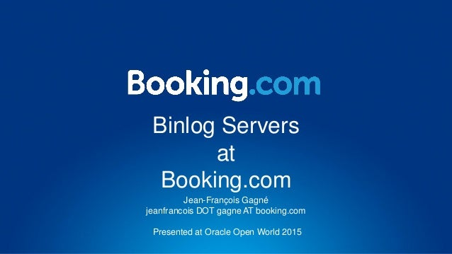 Binlog Servers at Booking.com Jean-François Gagné jeanfrancois DOT gagne AT booking.com Presented at Oracle Open World 2015