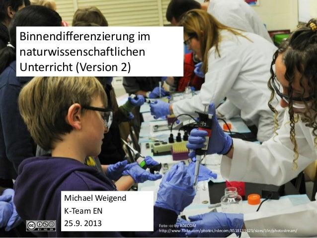 Binnendifferenzierung im naturwissenschaftlichen Unterricht (Version 2) Michael Weigend K-Team EN 25.9. 2013 Foto: cc-by R...