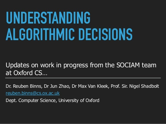 UNDERSTANDING ALGORITHMIC DECISIONS Updates on work in progress from the SOCIAM team at Oxford CS… Dr. Reuben Binns, Dr Ju...