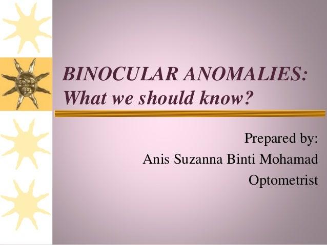 BINOCULAR ANOMALIES: What we should know? Prepared by: Anis Suzanna Binti Mohamad Optometrist