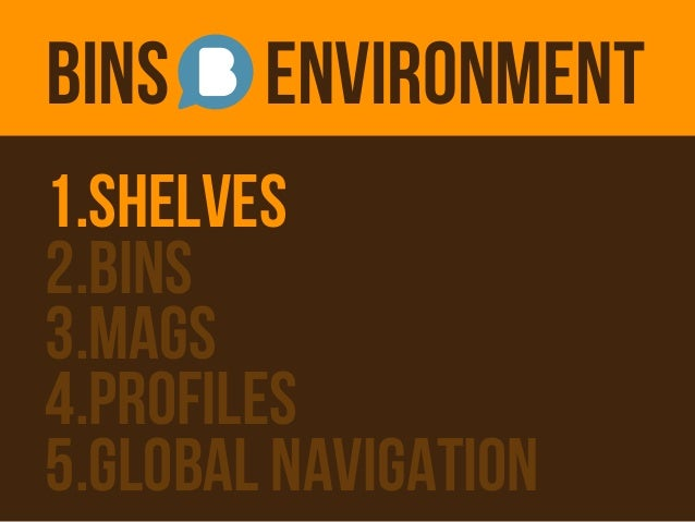 BINS    ENVIRONMENT1.SHELVES2.BINS3.MAGS4.PROFILES5.GLOBAL NAVIGATION