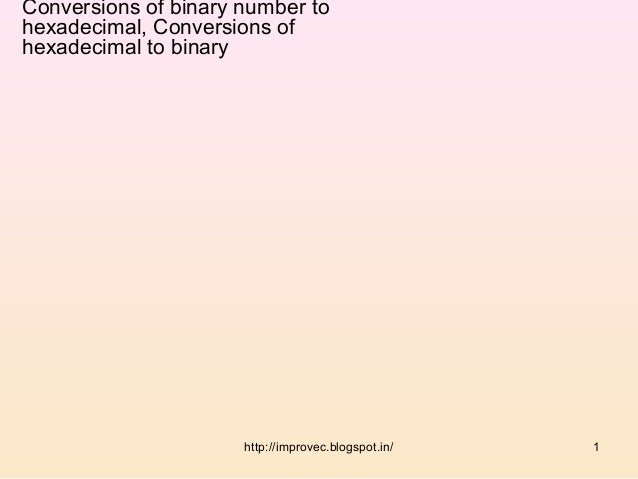 Conversions of binary number tohexadecimal, Conversions ofhexadecimal to binary                      http://improvec.blogs...