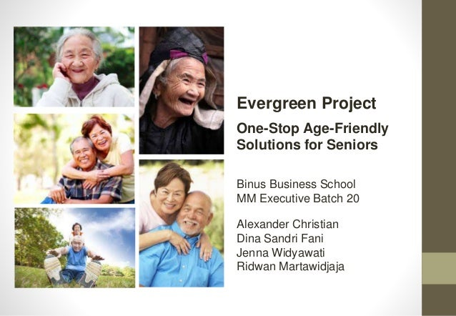 Binus Business School MM Executive Batch 20 Evergreen Project One-Stop Age-Friendly Solutions for Seniors Alexander Christ...