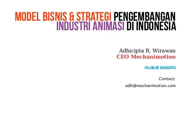 Model Bisnis & Strategi Pengembangan  Industri Animasi di Indonesia  Adhicipta R. Wirawan  CEO Mechanimotion  Follow Me @A...