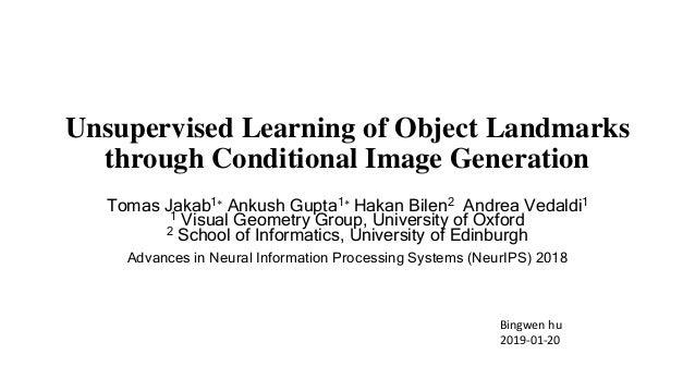 Unsupervised Learning of Object Landmarks through Conditional Image Generation Tomas Jakab1∗ Ankush Gupta1∗ Hakan Bilen2 A...