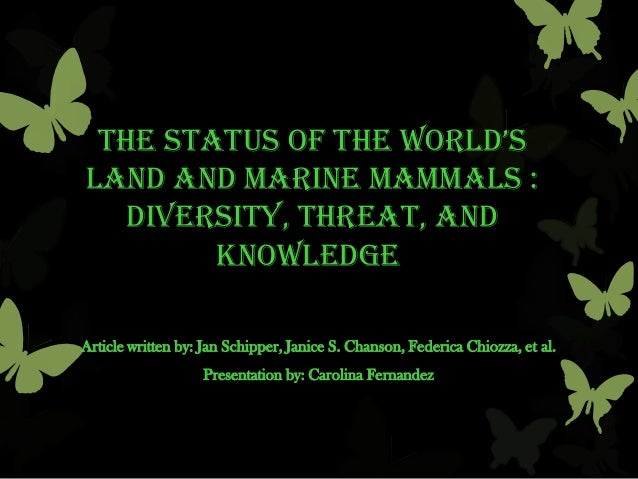 the status of the world'sland and marine mammals :diversity, threat, andknowledgeArticle written by: Jan Schipper, Janice ...