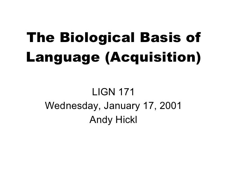 The Biological Basis of Language (Acquisition) LIGN 171 Wednesday, January 17, 2001 Andy Hickl