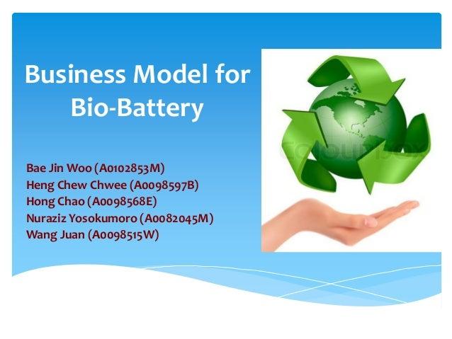 Business Model for Bio-Battery Bae Jin Woo (A0102853M) Heng Chew Chwee (A0098597B) Hong Chao (A0098568E) Nuraziz Yosokumor...