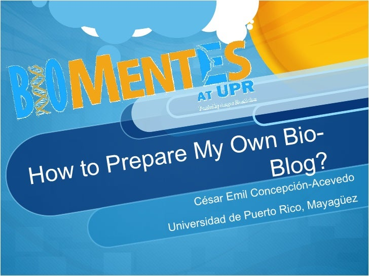 How to Prepare My Own Bio-Blog? César Emil Concepción-Acevedo Universidad de Puerto Rico, Mayagüez