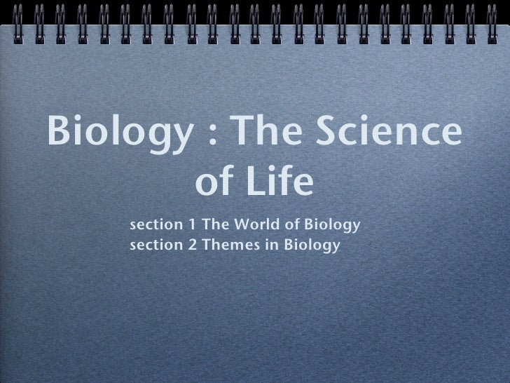 Biology : The Science        of Life     section 1 The World of Biology     section 2 Themes in Biology