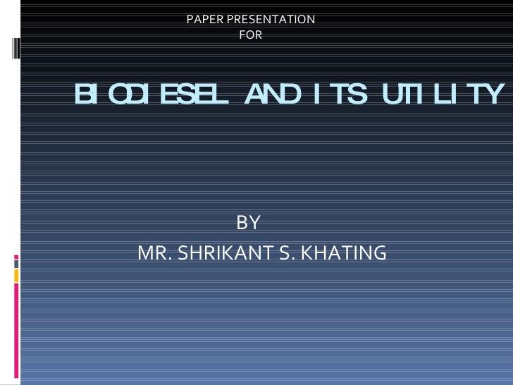 BIODIESEL AND ITS UTILITY <ul><li>BY </li></ul><ul><li>MR. SHRIKANT S. KHATING </li></ul>PAPER PRESENTATION  FOR