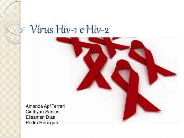 Vírus Hiv-1 e Hiv-2 Amanda ApªFerrari Cinthyan Santos Elisamari Dias Pedro Henrique