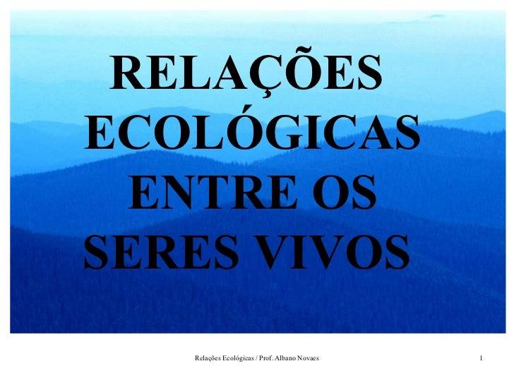 RELAÇÕESECOLÓGICAS  ENTRE OSSERES VIVOS   Relações Ecológicas / Prof. Albano Novaes   1