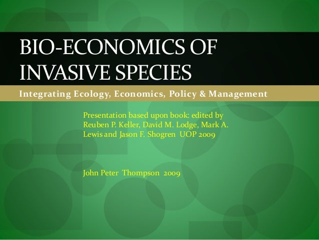 Integrating Ecology, Economics, Policy & Management BIO-ECONOMICS OF INVASIVE SPECIES Presentation based upon book: edited...