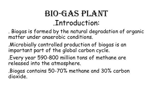 Bio-gas plant .Introduction:  . Biogas is formed by the natural degradation of organic matter under anaerobic conditions. ...