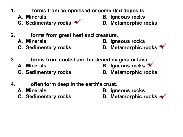 1. forms from compressed or cemented deposits. A. Minerals B. Igneous rocks C. Sedimentary rocks D. Metamorphic rocks 2. f...