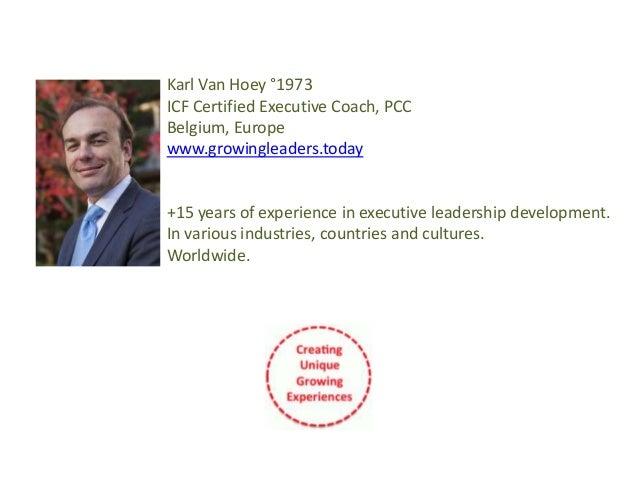 Karl Van Hoey °1973 ICF Certified Executive Coach, PCC Belgium, Europe www.growingleaders.today +15 years of experience in...