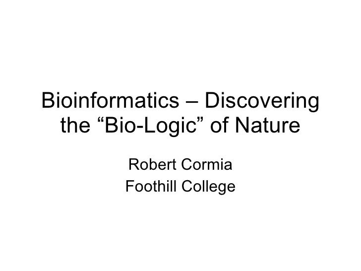 """Bioinformatics – Discovering the """"Bio-Logic"""" of Nature Robert Cormia Foothill College"""