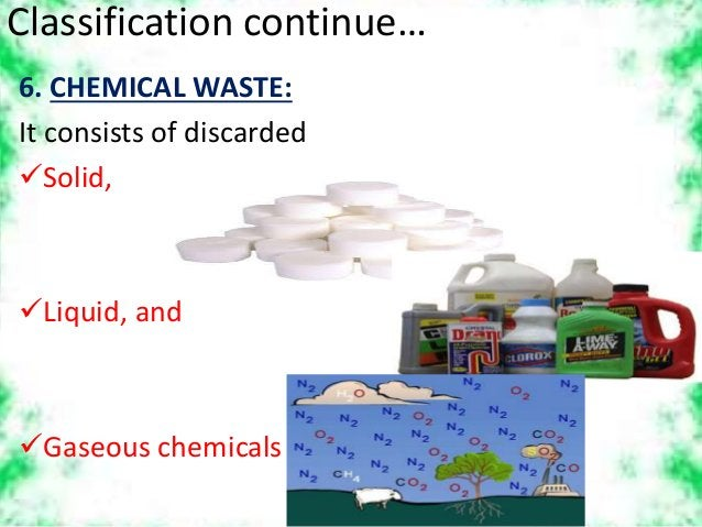 Classification continue… 6. CHEMICAL WASTE: It consists of discarded Solid, Liquid, and Gaseous chemicals