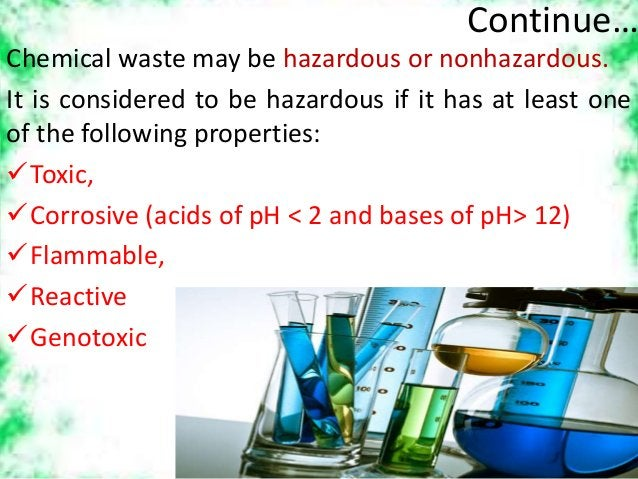 Continue… Chemical waste may be hazardous or nonhazardous. It is considered to be hazardous if it has at least one of the ...