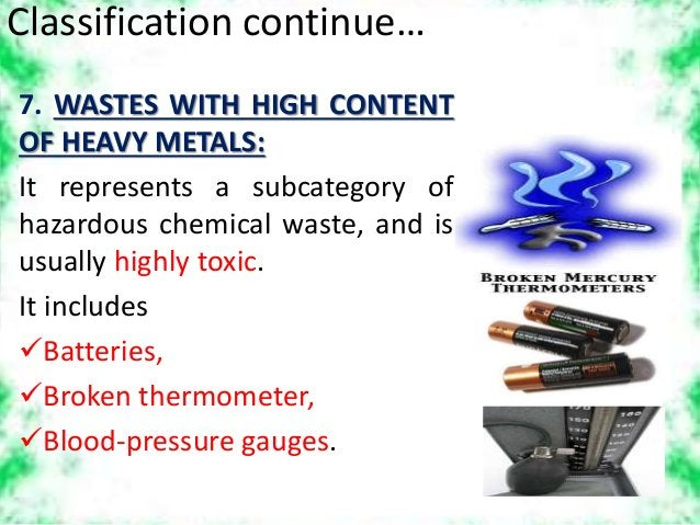 Classification continue… 7. WASTES WITH HIGH CONTENT OF HEAVY METALS: It represents a subcategory of hazardous chemical wa...