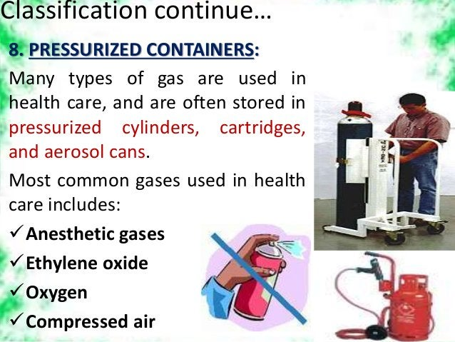 Classification continue… 8. PRESSURIZED CONTAINERS: Many types of gas are used in health care, and are often stored in pre...