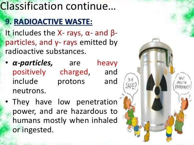 Classification continue… 9. RADIOACTIVE WASTE: It includes the X- rays, α- and β- particles, and γ- rays emitted by radioa...