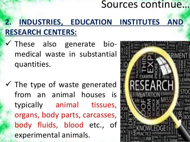 Sources continue… 2. INDUSTRIES, EDUCATION INSTITUTES AND RESEARCH CENTERS:  These also generate bio- medical waste in su...