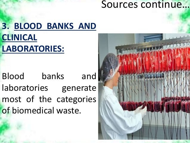 Sources continue… 3. BLOOD BANKS AND CLINICAL LABORATORIES: Blood banks and laboratories generate most of the categories o...