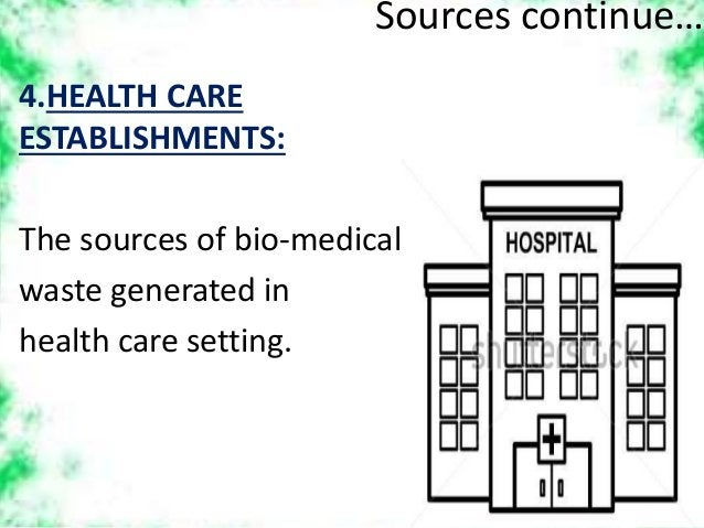 Sources continue… 4.HEALTH CARE ESTABLISHMENTS: The sources of bio-medical waste generated in health care setting.