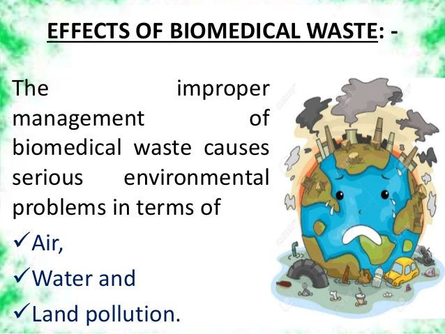 EFFECTS OF BIOMEDICAL WASTE: - The improper management of biomedical waste causes serious environmental problems in terms ...