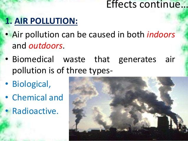 Effects continue… 1. AIR POLLUTION: • Air pollution can be caused in both indoors and outdoors. • Biomedical waste that ge...