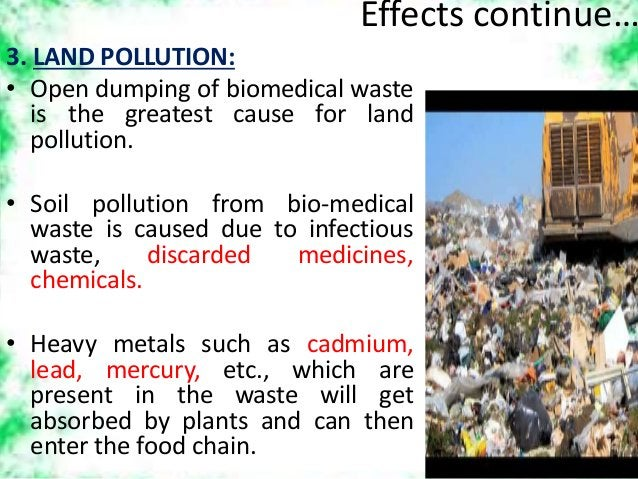 Effects continue… 3. LAND POLLUTION: • Open dumping of biomedical waste is the greatest cause for land pollution. • Soil p...