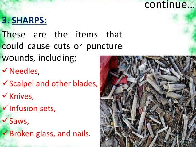 continue… 3. SHARPS: These are the items that could cause cuts or puncture wounds, including; Needles, Scalpel and other...