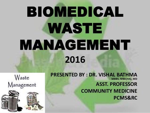 BIOMEDICAL WASTE MANAGEMENT 2016 PRESENTED BY : DR. VISHAL BATHMA MBBS, MBA(HA), MD ASST. PROFESSOR COMMUNITY MEDICINE PCM...