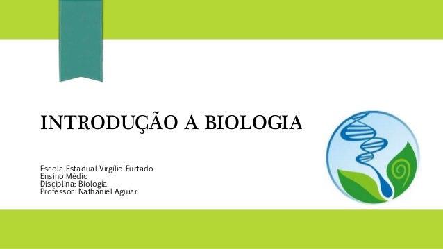 INTRODUÇÃO A BIOLOGIA Escola Estadual Virgílio Furtado Ensino Médio Disciplina: Biologia Professor: Nathaniel Aguiar.