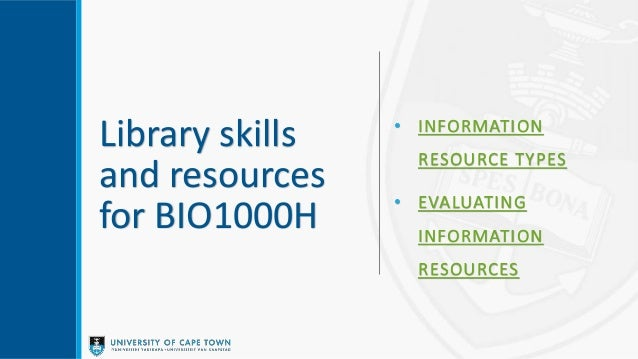 Library skills and resources for BIO1000H • INFORMATION RESOURCE TYPES • EVALUATING INFORMATION RESOURCES