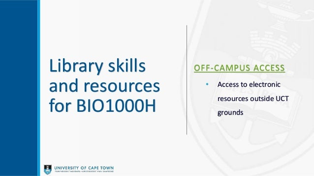Library skills and resources for BIO1000H OFF-CAMPUS ACCESS • Access to electronic resources outside UCT grounds