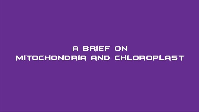Introducing with CHLOROPLAST & MITOCHONDRIA A Brief on Mitochondria and Chloroplast