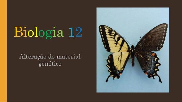 Biologia 12 Alteração do material genético