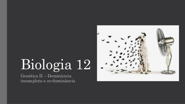 Biologia 12  Genética II –Dominância incompleta e co-dominância