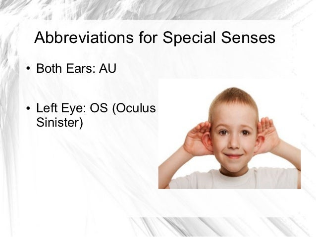 Abbreviations for Special Senses●   Both Ears: AU●   Left Eye: OS (Oculus    Sinister)