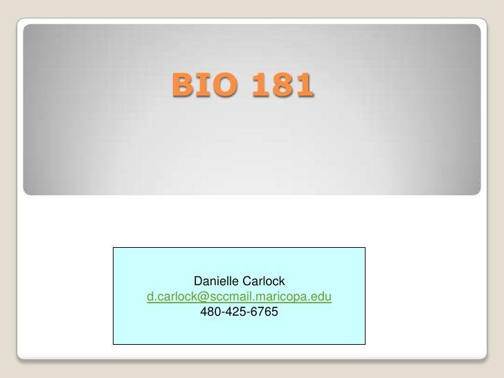 BIO 181 <br />Danielle Carlock<br />d.carlock@sccmail.maricopa.edu<br />480-425-6765<br />