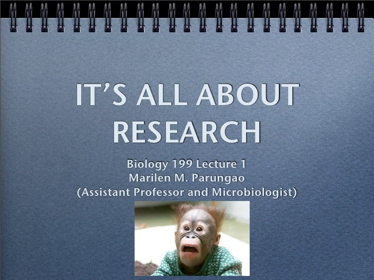 IT'S ALL ABOUT    RESEARCH          Biology 199 Lecture 1           Marilen M. Parungao (Assistant Professor and Microbiol...