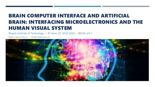 BRAIN COMPUTER INTERFACE AND ARTIFICIAL BRAIN: INTERFACING MICROELECTRONICS AND THE HUMAN VISUAL SYSTEM Mapúa Institute of...