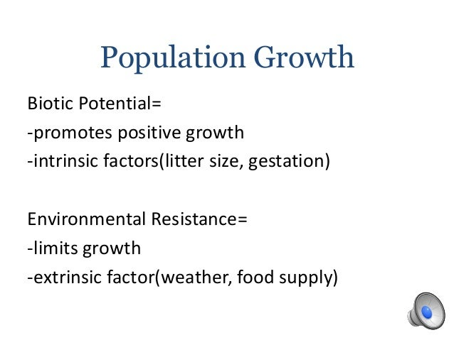Population GrowthBiotic Potential=-promotes positive growth-intrinsic factors(litter size, gestation)Environmental Resista...