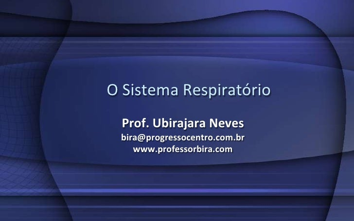 O Sistema Respiratório   Prof. Ubirajara Neves  bira@progressocentro.com.br     www.professorbira.com